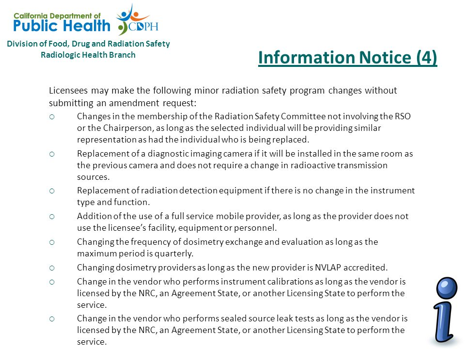 Division of Food, Drug and Radiation Safety Radiologic Health Branch Information Notice (4) The following information is provided to specifically call out regulatory changes and clarifications regarding the new regulations that licensees may find applicable to their operations and radiation safety programs.