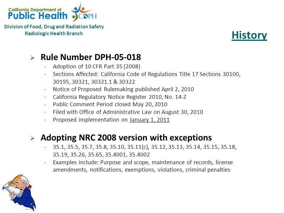 Division of Food, Drug and Radiation Safety Radiologic Health Branch History  Rule Number DPH-05-018  Adoption of 10 CFR Part 35 (2008)  Sections Affected: California Code of Regulations Title 17 Sections 30100, 30195, 30321, 30321.1 & 30322  Notice of Proposed Rulemaking published April 2, 2010  California Regulatory Notice Register 2010, No.
