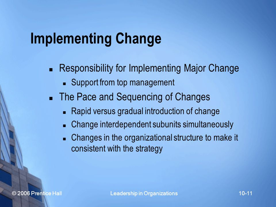 © 2006 Prentice Hall Leadership in Organizations10-11 Implementing Change Responsibility for Implementing Major Change Support from top management The Pace and Sequencing of Changes Rapid versus gradual introduction of change Change interdependent subunits simultaneously Changes in the organizational structure to make it consistent with the strategy