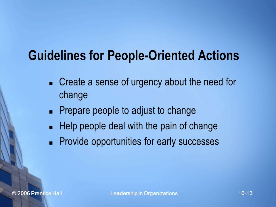 © 2006 Prentice Hall Leadership in Organizations10-13 Guidelines for People-Oriented Actions Create a sense of urgency about the need for change Prepare people to adjust to change Help people deal with the pain of change Provide opportunities for early successes