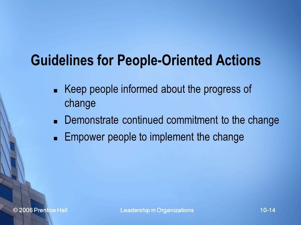 © 2006 Prentice Hall Leadership in Organizations10-14 Guidelines for People-Oriented Actions Keep people informed about the progress of change Demonstrate continued commitment to the change Empower people to implement the change
