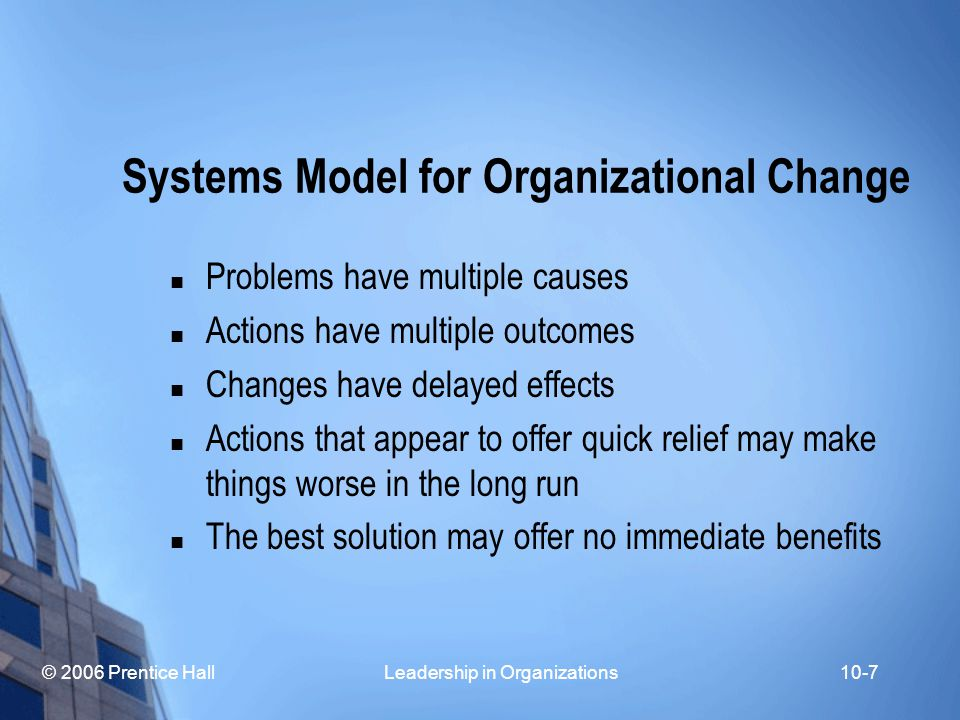 © 2006 Prentice Hall Leadership in Organizations10-7 Systems Model for Organizational Change Problems have multiple causes Actions have multiple outcomes Changes have delayed effects Actions that appear to offer quick relief may make things worse in the long run The best solution may offer no immediate benefits