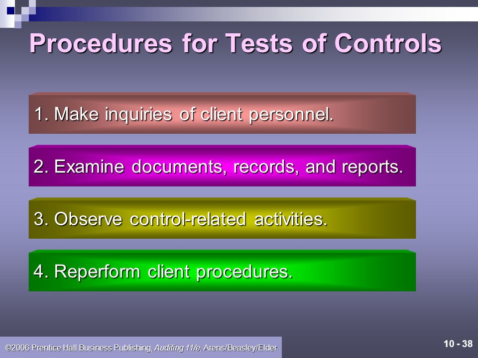 10 - 37 ©2006 Prentice Hall Business Publishing, Auditing 11/e, Arens/Beasley/Elder Tests of Controls The procedures to test effectiveness of controls