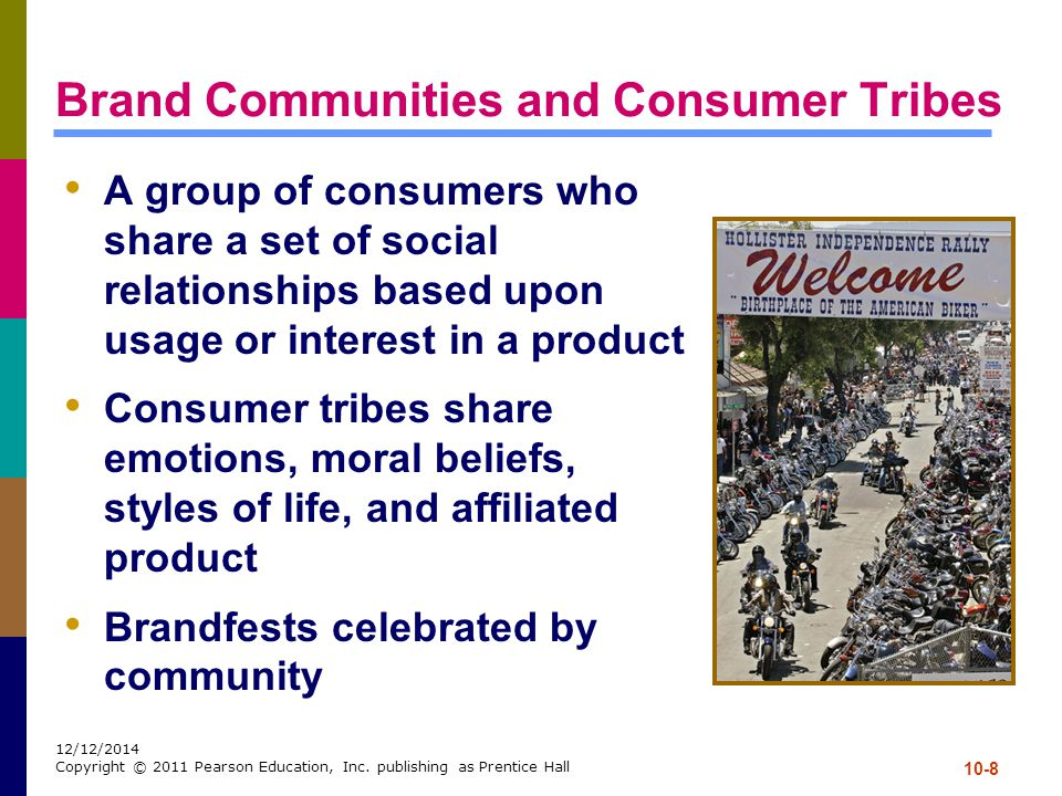 10-8 12/12/2014 Copyright © 2011 Pearson Education, Inc. publishing as Prentice Hall Brand Communities and Consumer Tribes A group of consumers who sh