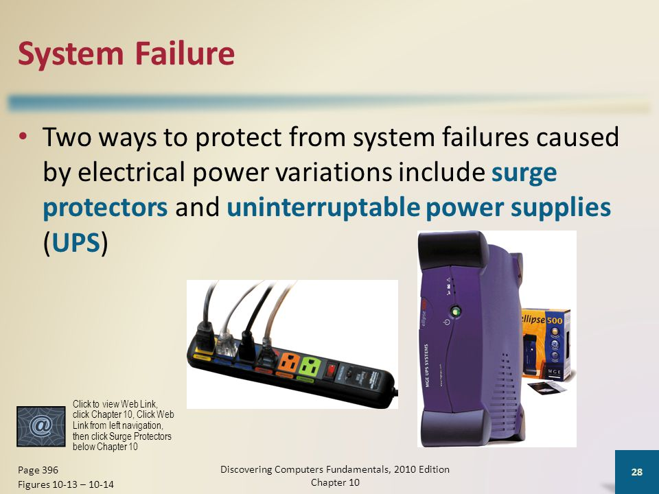 System Failure Two ways to protect from system failures caused by electrical power variations include surge protectors and uninterruptable power suppl