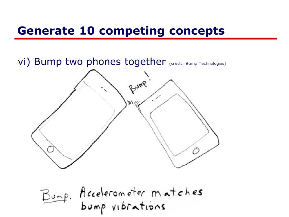 Generate 10 competing concepts vi) Bump two phones together (credit: Bump Technologies)