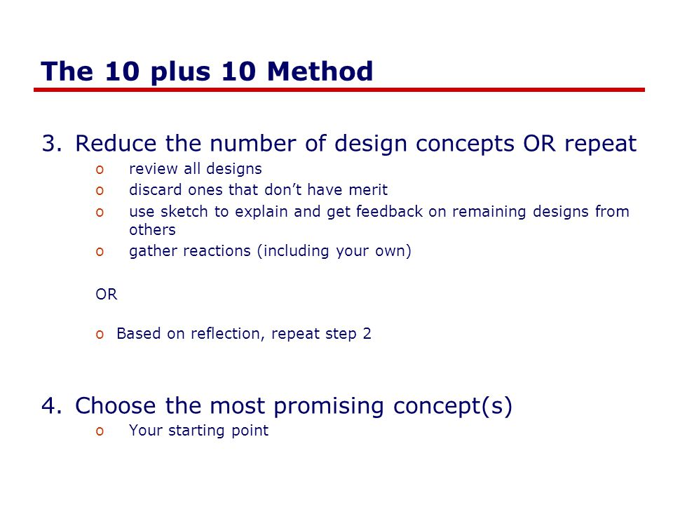 The 10 plus 10 Method 5.Produce 10 details / variations of that concept oexplore the concept ogenerate different ways of realizing the concept odig deeper in a particular way (i.e., flesh out details) 6.Present your ideas to a group ocoffee / donuts go a long way osolicit feedback (positive, what could be improved, etc.) oSuggestions about redesigns 7.As your ideas change, sketch them out othat is, go back to step 1, but deeper into the design funnel