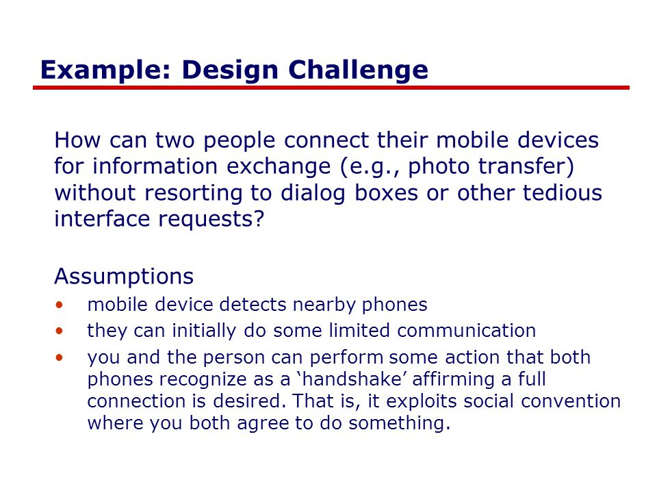 Example: Design Challenge How can two people connect their mobile devices for information exchange (e.g., photo transfer) without resorting to dialog boxes or other tedious interface requests.
