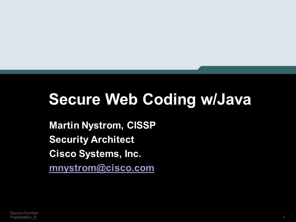 1 Session Number Presentation_ID Secure Web Coding w/Java Martin Nystrom, CISSP Security Architect Cisco Systems, Inc. mnystrom@cisco.com