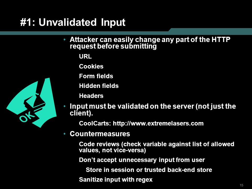 15 #1: Unvalidated Input Attacker can easily change any part of the HTTP request before submitting URL Cookies Form fields Hidden fields Headers Input