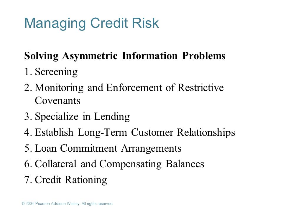 © 2004 Pearson Addison-Wesley. All rights reserved 9-12 Managing Credit Risk Solving Asymmetric Information Problems 1.Screening 2.Monitoring and Enfo