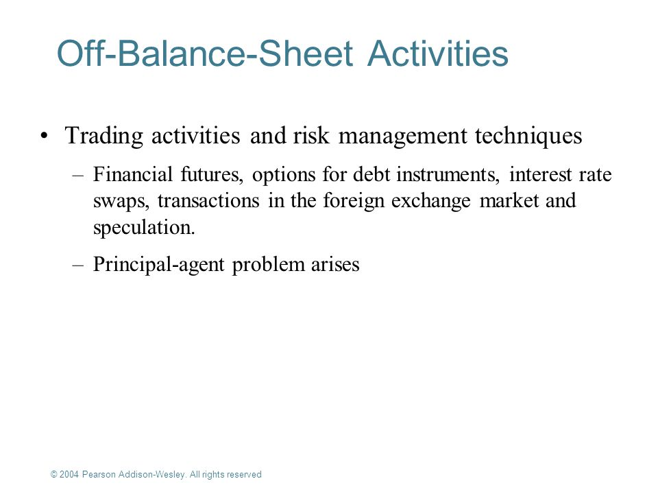© 2004 Pearson Addison-Wesley. All rights reserved 9-18 Off-Balance-Sheet Activities Trading activities and risk management techniques –Financial futu