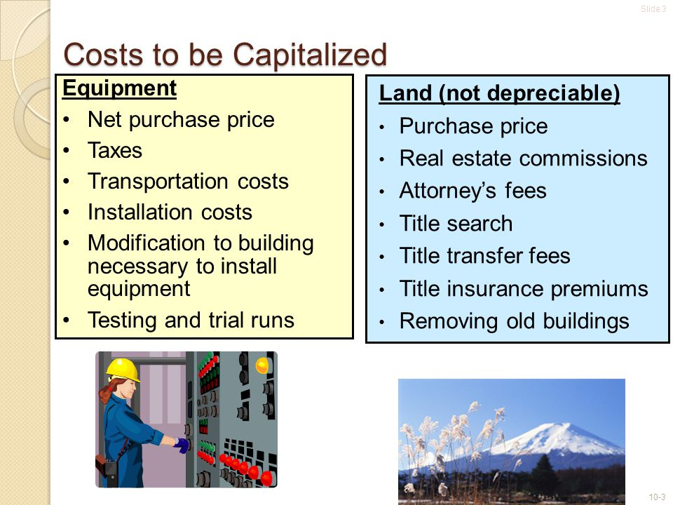 Slide 3 10-3 Equipment Net purchase price Taxes Transportation costs Installation costs Modification to building necessary to install equipment Testing and trial runs Costs to be Capitalized Land (not depreciable) Purchase price Real estate commissions Attorney's fees Title search Title transfer fees Title insurance premiums Removing old buildings