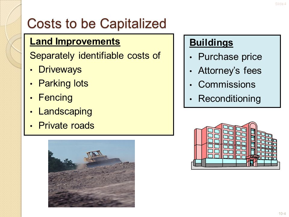 Slide 4 10-4 Costs to be Capitalized Land Improvements Separately identifiable costs of Driveways Parking lots Fencing Landscaping Private roads Build