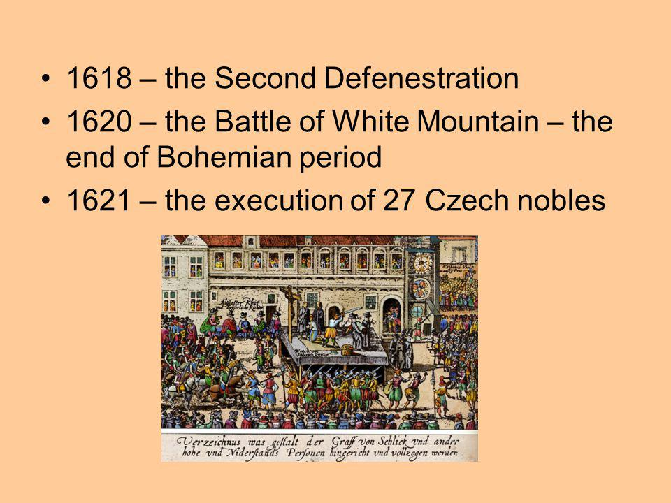 1618 – the Second Defenestration 1620 – the Battle of White Mountain – the end of Bohemian period 1621 – the execution of 27 Czech nobles