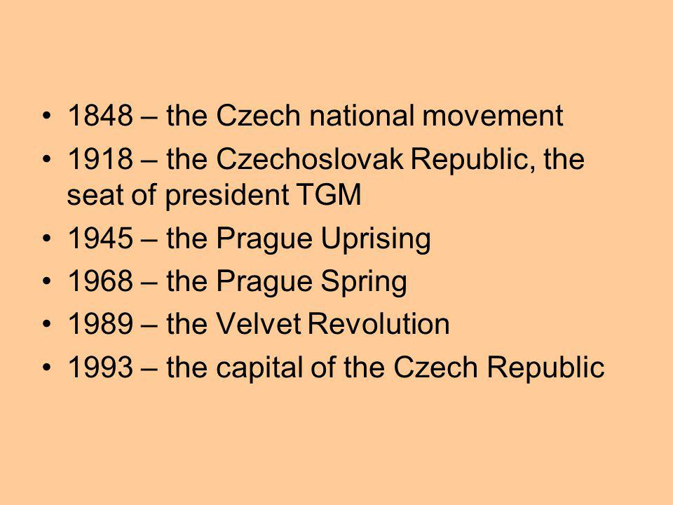 1848 – the Czech national movement 1918 – the Czechoslovak Republic, the seat of president TGM 1945 – the Prague Uprising 1968 – the Prague Spring 1989 – the Velvet Revolution 1993 – the capital of the Czech Republic