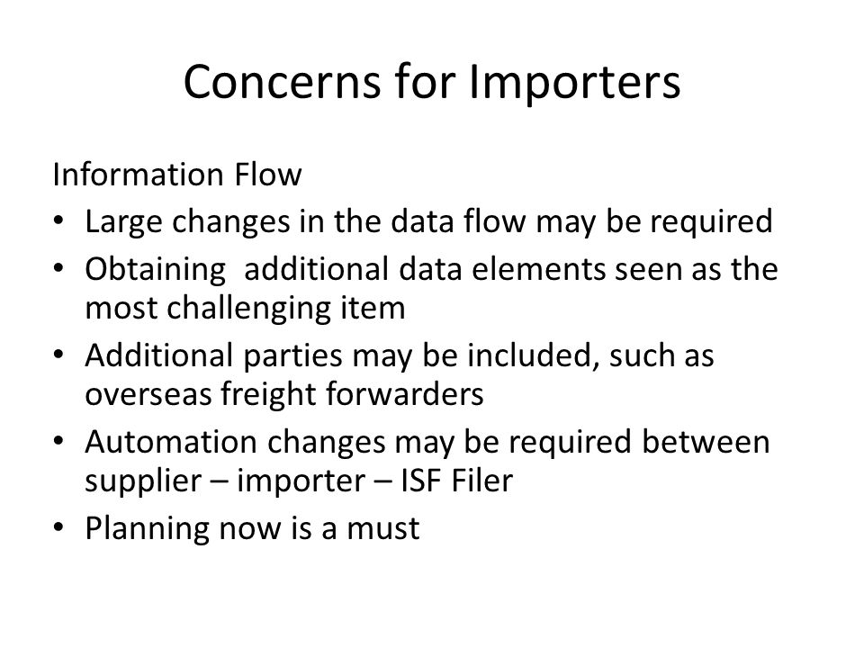 Concerns for Importers Information Flow Large changes in the data flow may be required Obtaining additional data elements seen as the most challenging item Additional parties may be included, such as overseas freight forwarders Automation changes may be required between supplier – importer – ISF Filer Planning now is a must