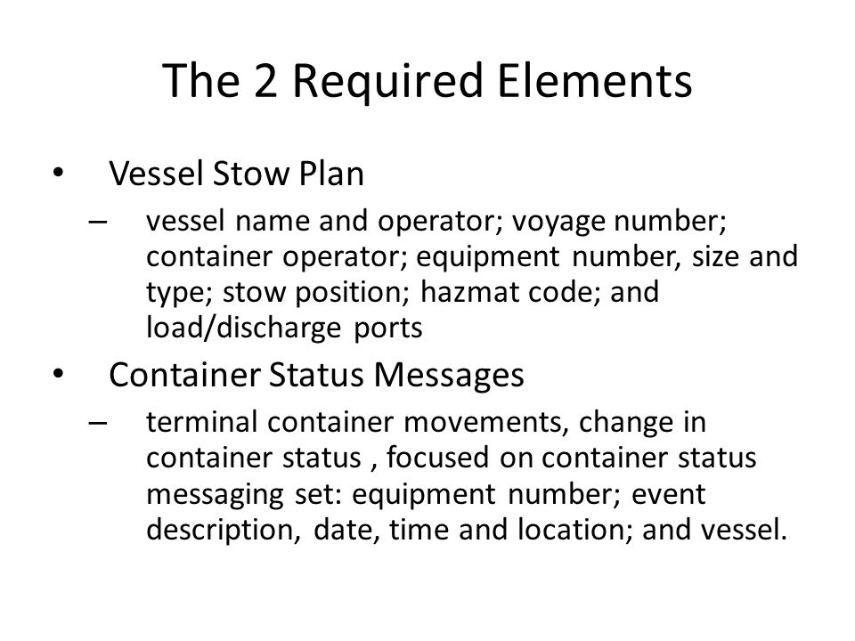 The 2 Required Elements Vessel Stow Plan – vessel name and operator; voyage number; container operator; equipment number, size and type; stow position