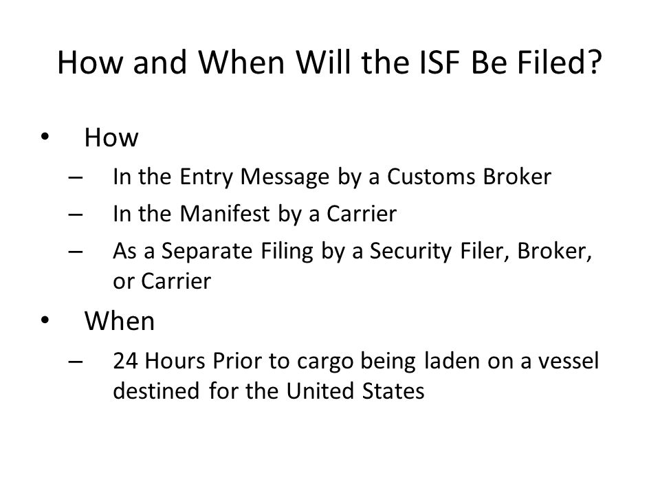How and When Will the ISF Be Filed? How – In the Entry Message by a Customs Broker – In the Manifest by a Carrier – As a Separate Filing by a Security