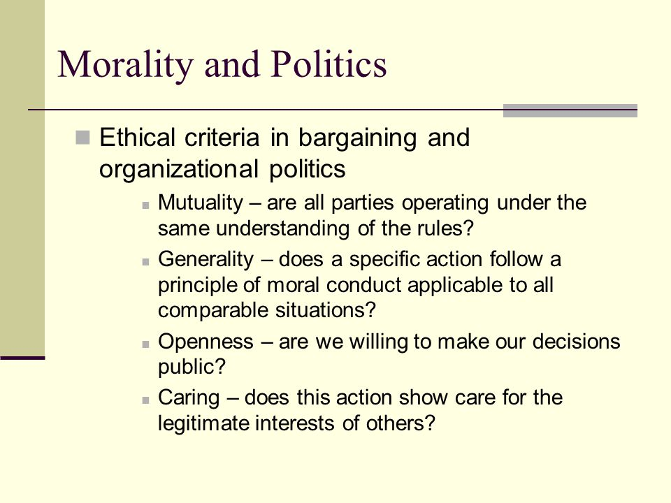 Morality and Politics Ethical criteria in bargaining and organizational politics Mutuality – are all parties operating under the same understanding of