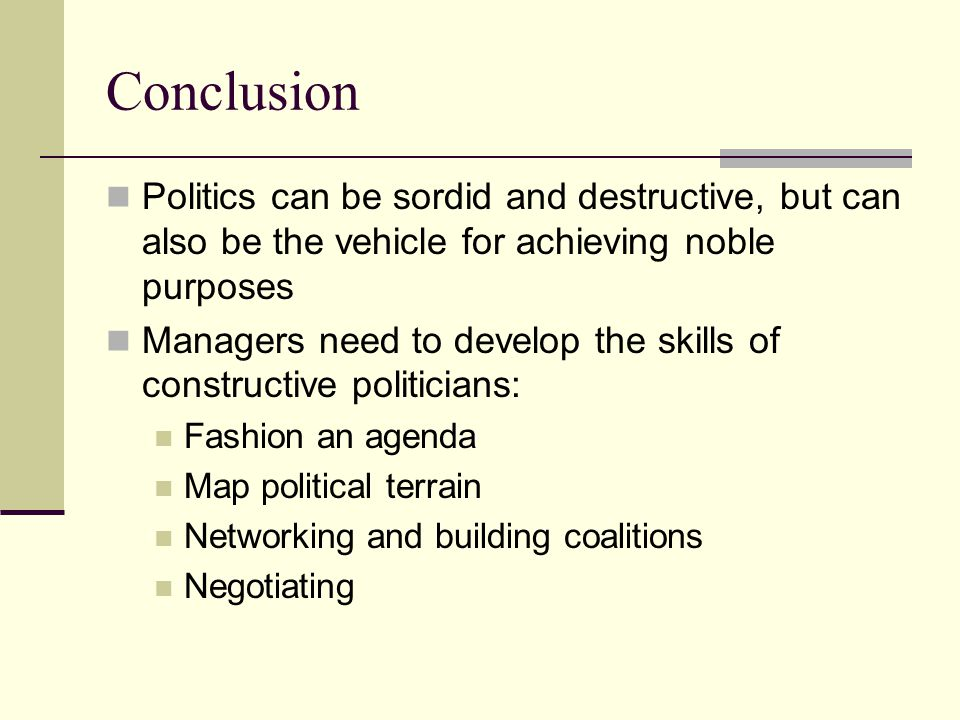 Conclusion Politics can be sordid and destructive, but can also be the vehicle for achieving noble purposes Managers need to develop the skills of con