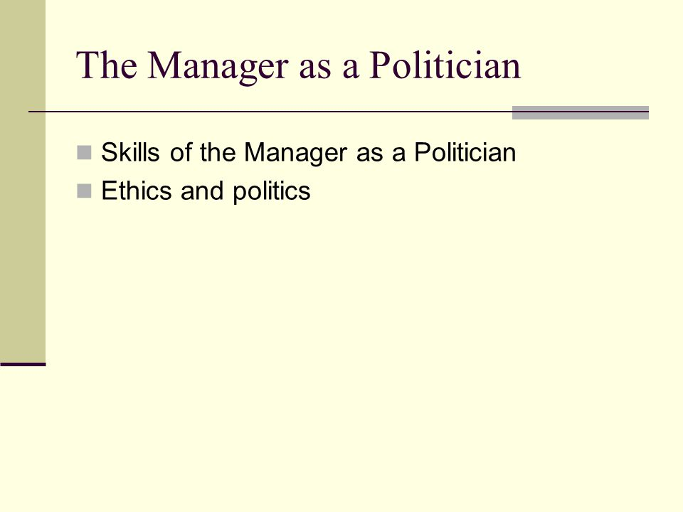 Skills of the Manager as a Politician Agenda Setting (knowing what you want and how you'll try to get it) Vision or objective Strategy for achieving the vision Mapping the Political Terrain Determine the channels of informal communication Identify principal agents of political influence Analyze possibilities for mobilizing internal and external players Anticipate counterstrategies that others are likely to employ