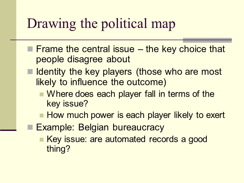 Drawing the political map Frame the central issue – the key choice that people disagree about Identity the key players (those who are most likely to i