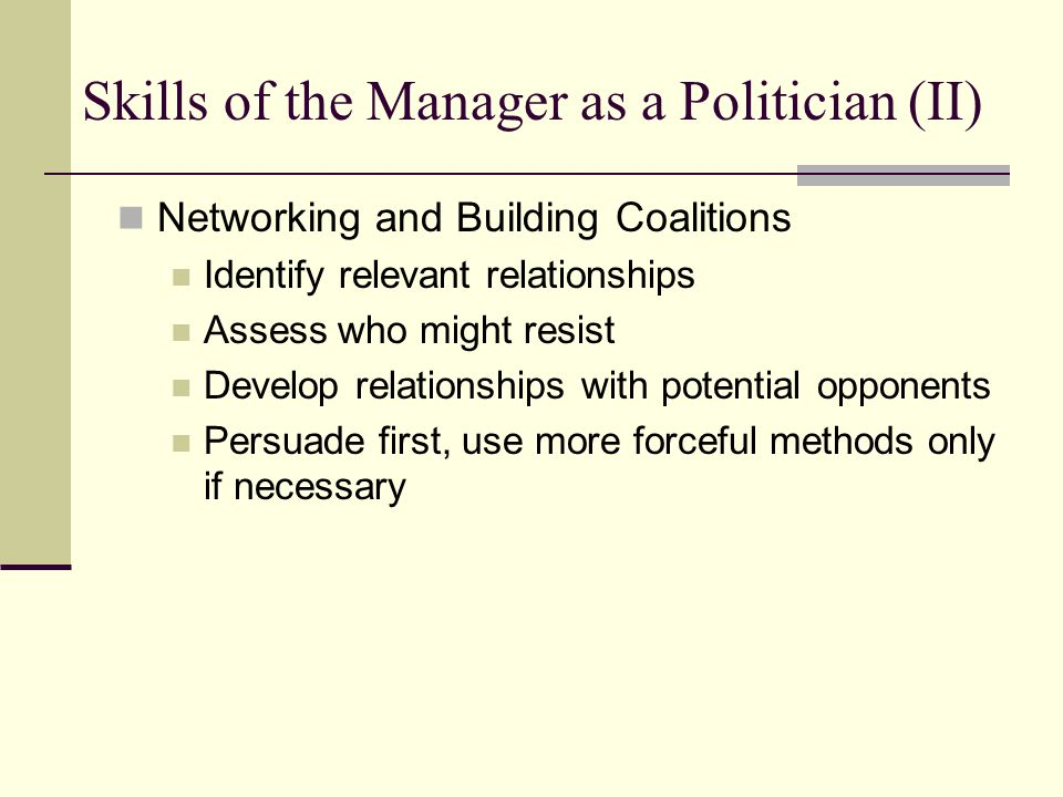 Skills of the Manager as a Politician (II) Networking and Building Coalitions Identify relevant relationships Assess who might resist Develop relation