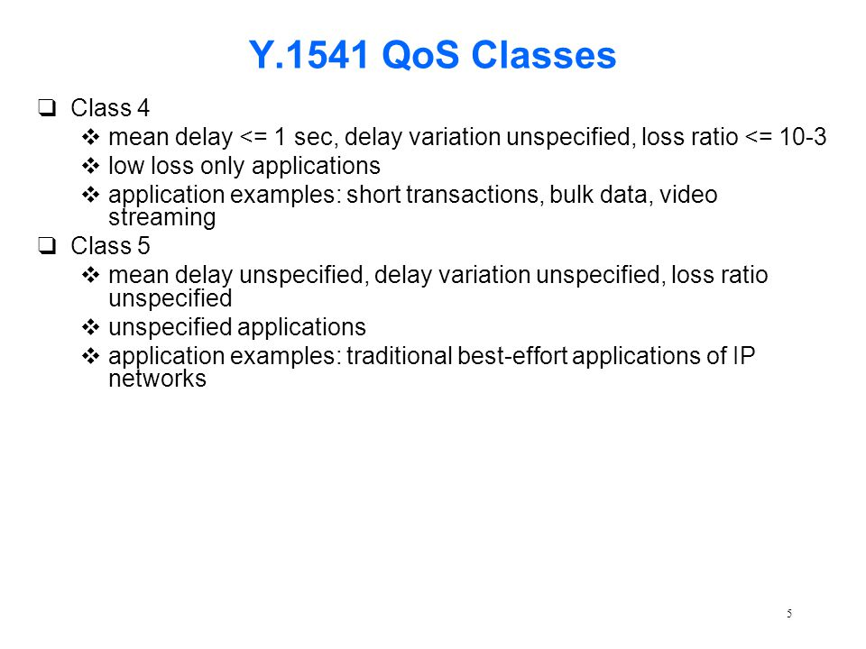 5 Y.1541 QoS Classes qClass 4 vmean delay <= 1 sec, delay variation unspecified, loss ratio <= 10-3 vlow loss only applications vapplication examples: short transactions, bulk data, video streaming qClass 5 vmean delay unspecified, delay variation unspecified, loss ratio unspecified vunspecified applications vapplication examples: traditional best-effort applications of IP networks