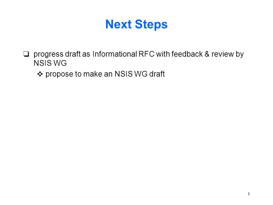 8 Next Steps qprogress draft as Informational RFC with feedback & review by NSIS WG vpropose to make an NSIS WG draft