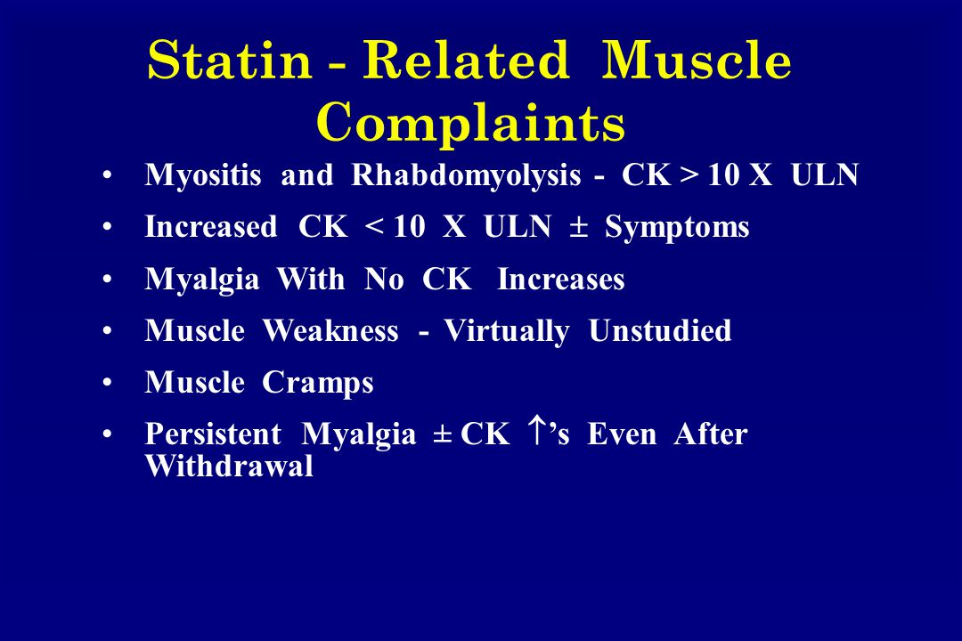 Statin - Related Muscle Complaints Myositis and Rhabdomyolysis - CK > 10 X ULN Increased CK < 10 X ULN  Symptoms Myalgia With No CK Increases Muscle Weakness - Virtually Unstudied Muscle Cramps Persistent Myalgia ± CK  's Even After Withdrawal
