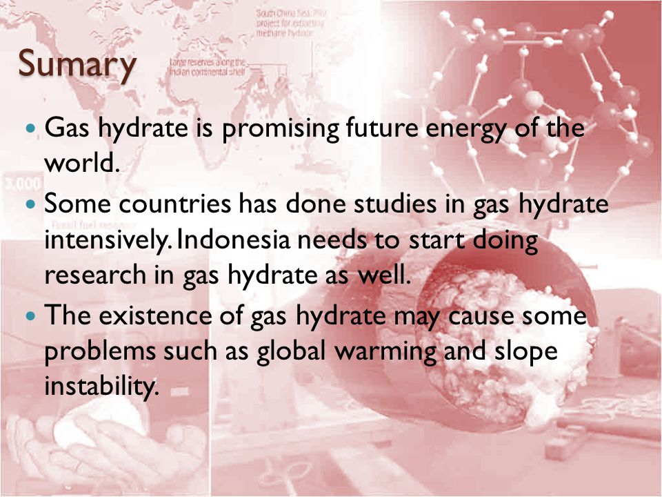 Sumary Gas hydrate is promising future energy of the world. Some countries has done studies in gas hydrate intensively. Indonesia needs to start doing