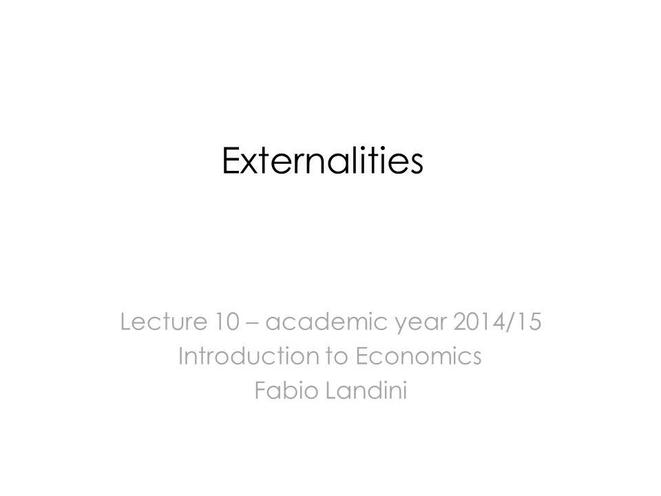Externalities Lecture 10 – academic year 2014/15 Introduction to Economics Fabio Landini