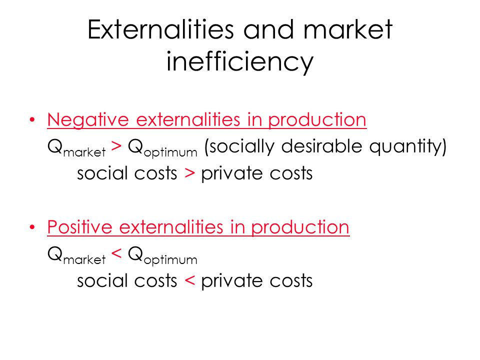 Externalities and market inefficiency Negative externalities in production Q market > Q optimum (socially desirable quantity) social costs > private c
