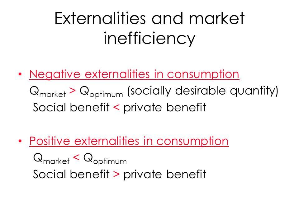Negative externalities in consumption Q market > Q optimum (socially desirable quantity) Social benefit < private benefit Positive externalities in co
