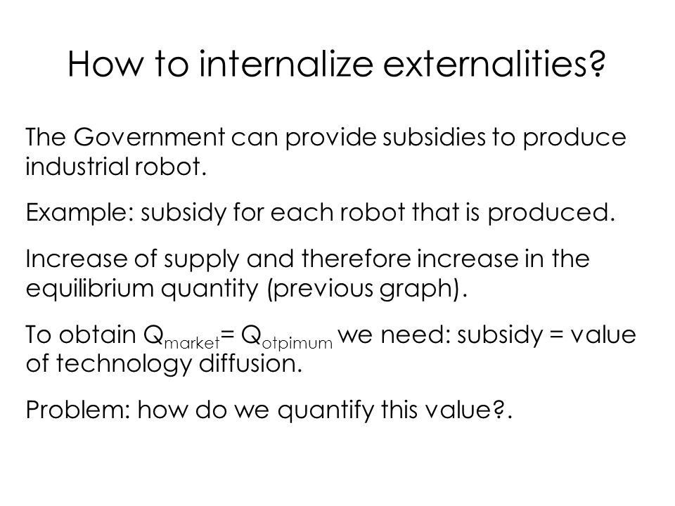 How to internalize externalities? The Government can provide subsidies to produce industrial robot. Example: subsidy for each robot that is produced.