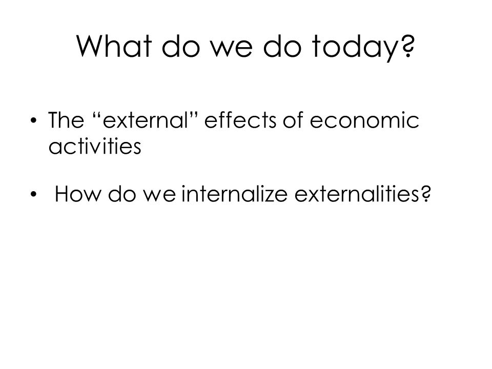"""What do we do today? The """"external"""" effects of economic activities How do we internalize externalities?"""