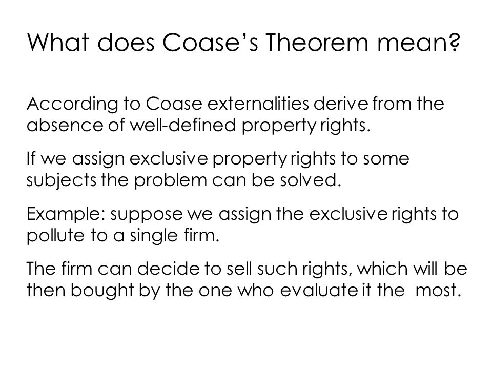 What does Coase's Theorem mean? According to Coase externalities derive from the absence of well-defined property rights. If we assign exclusive prope