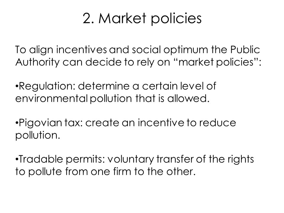 """2. Market policies To align incentives and social optimum the Public Authority can decide to rely on """"market policies"""": Regulation: determine a certai"""