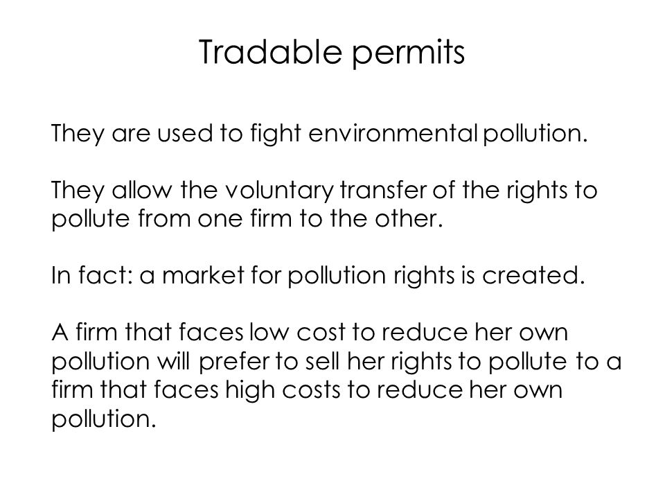 Tradable permits They are used to fight environmental pollution. They allow the voluntary transfer of the rights to pollute from one firm to the other