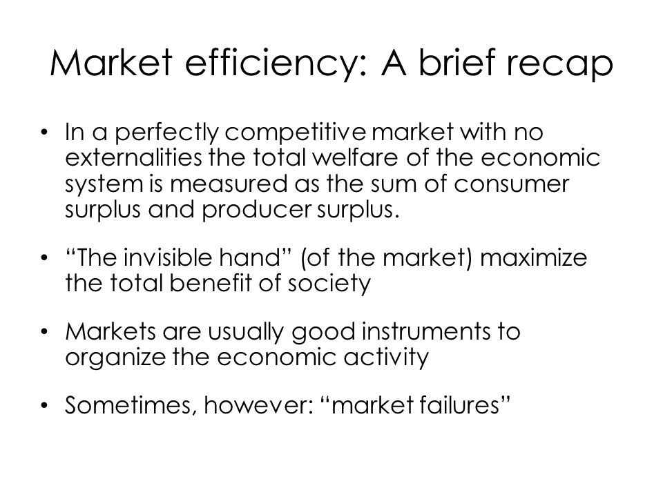 Market efficiency: A brief recap In a perfectly competitive market with no externalities the total welfare of the economic system is measured as the s