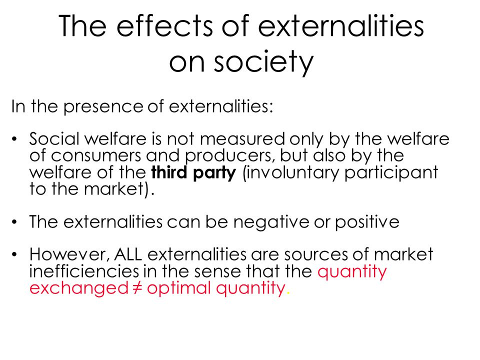 The effects of externalities on society In the presence of externalities: Social welfare is not measured only by the welfare of consumers and producer
