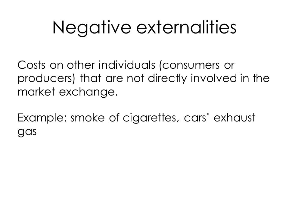 Negative externalities Costs on other individuals (consumers or producers) that are not directly involved in the market exchange. Example: smoke of ci