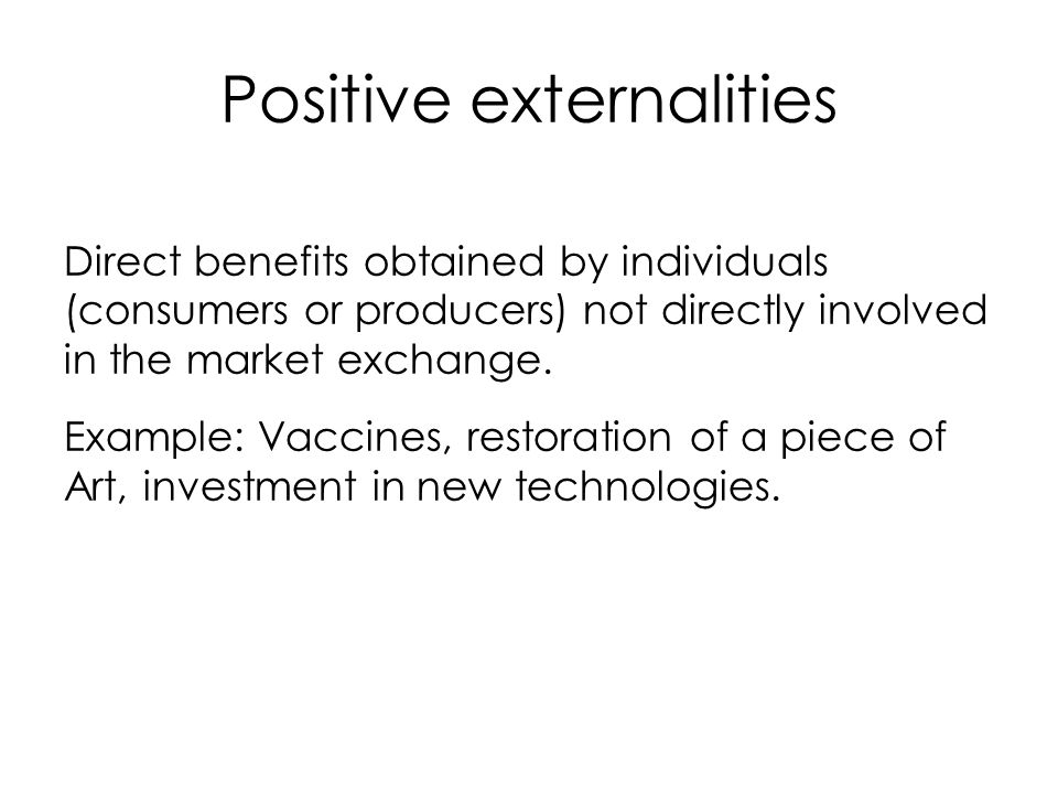 Positive externalities Direct benefits obtained by individuals (consumers or producers) not directly involved in the market exchange. Example: Vaccine