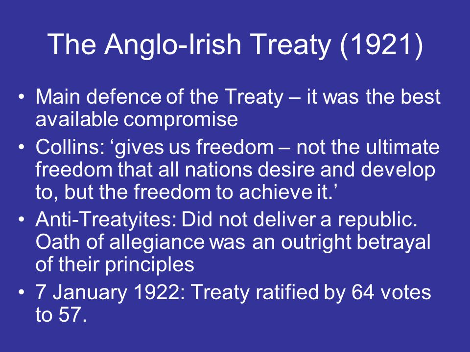 The Anglo-Irish Treaty (1921) Main defence of the Treaty – it was the best available compromise Collins: 'gives us freedom – not the ultimate freedom that all nations desire and develop to, but the freedom to achieve it.' Anti-Treatyites: Did not deliver a republic.