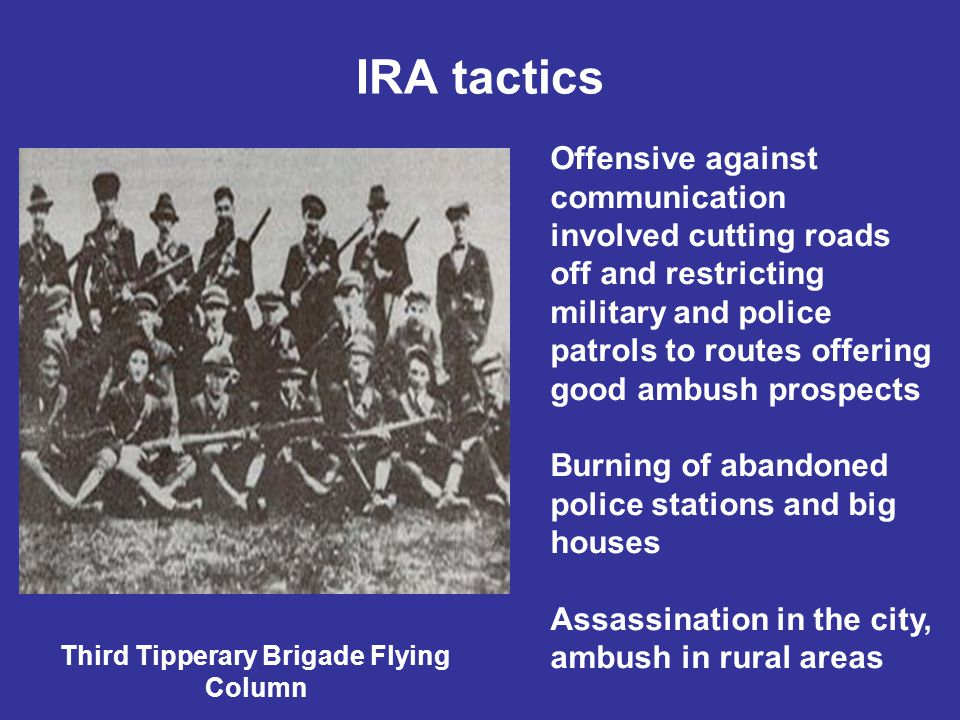 IRA tactics Third Tipperary Brigade Flying Column Offensive against communication involved cutting roads off and restricting military and police patrols to routes offering good ambush prospects Burning of abandoned police stations and big houses Assassination in the city, ambush in rural areas