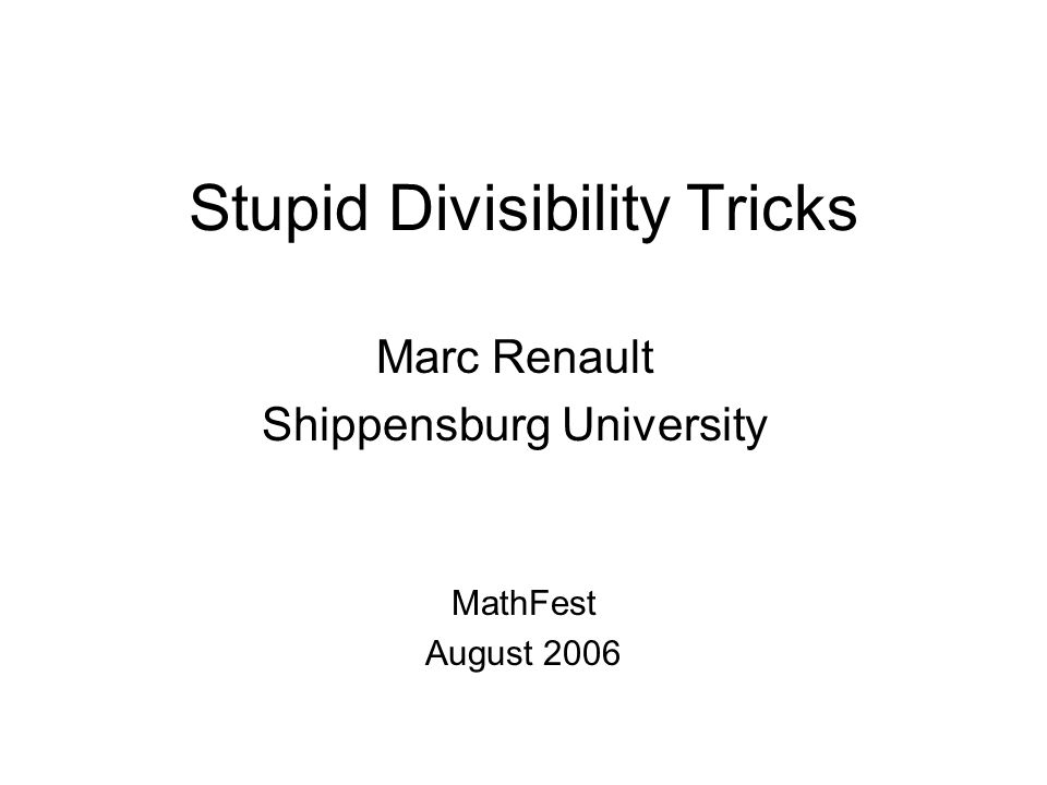 Stupid Divisibility Tricks Marc Renault Shippensburg University MathFest August 2006