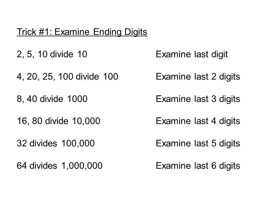 Trick #1: Examine Ending Digits 2, 5, 10 divide 10Examine last digit 4, 20, 25, 100 divide 100Examine last 2 digits 8, 40 divide 1000Examine last 3 digits 16, 80 divide 10,000Examine last 4 digits 32 divides 100,000Examine last 5 digits 64 divides 1,000,000Examine last 6 digits