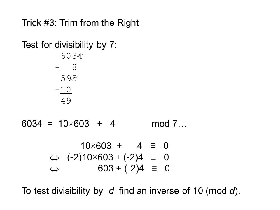 Trick #3: Trim from the Right Test for divisibility by 7: 6034 - 8 595 -10 49 6034 = 10×603 + 4 mod 7… 10×603 + 4 ≡ 0  (-2)10×603 + (-2)4 ≡ 0  603 + (-2)4 ≡ 0 To test divisibility by d find an inverse of 10 (mod d).