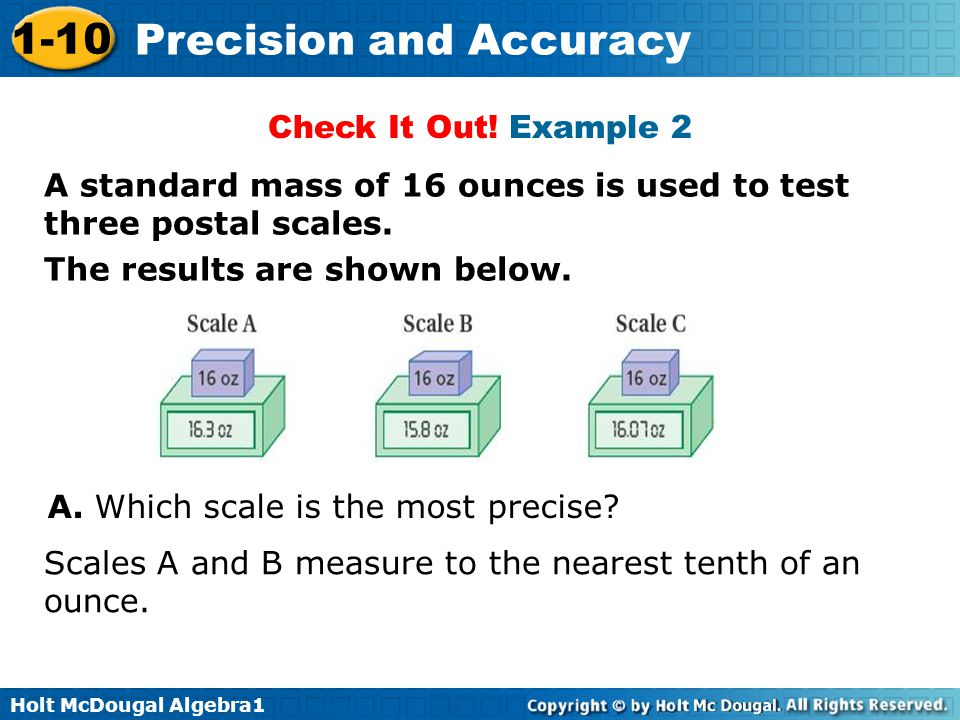 Holt McDougal Algebra1 1-10 Precision and Accuracy A standard mass of 16 ounces is used to test three postal scales. The results are shown below. Chec